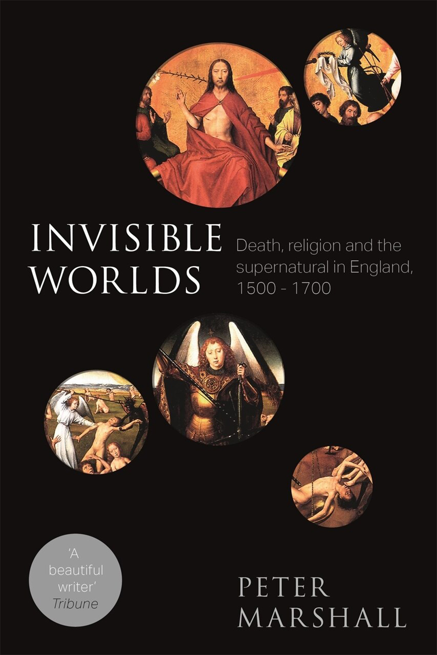 Invisible Worlds: Death, religion and the supernatural in England 1500-1700